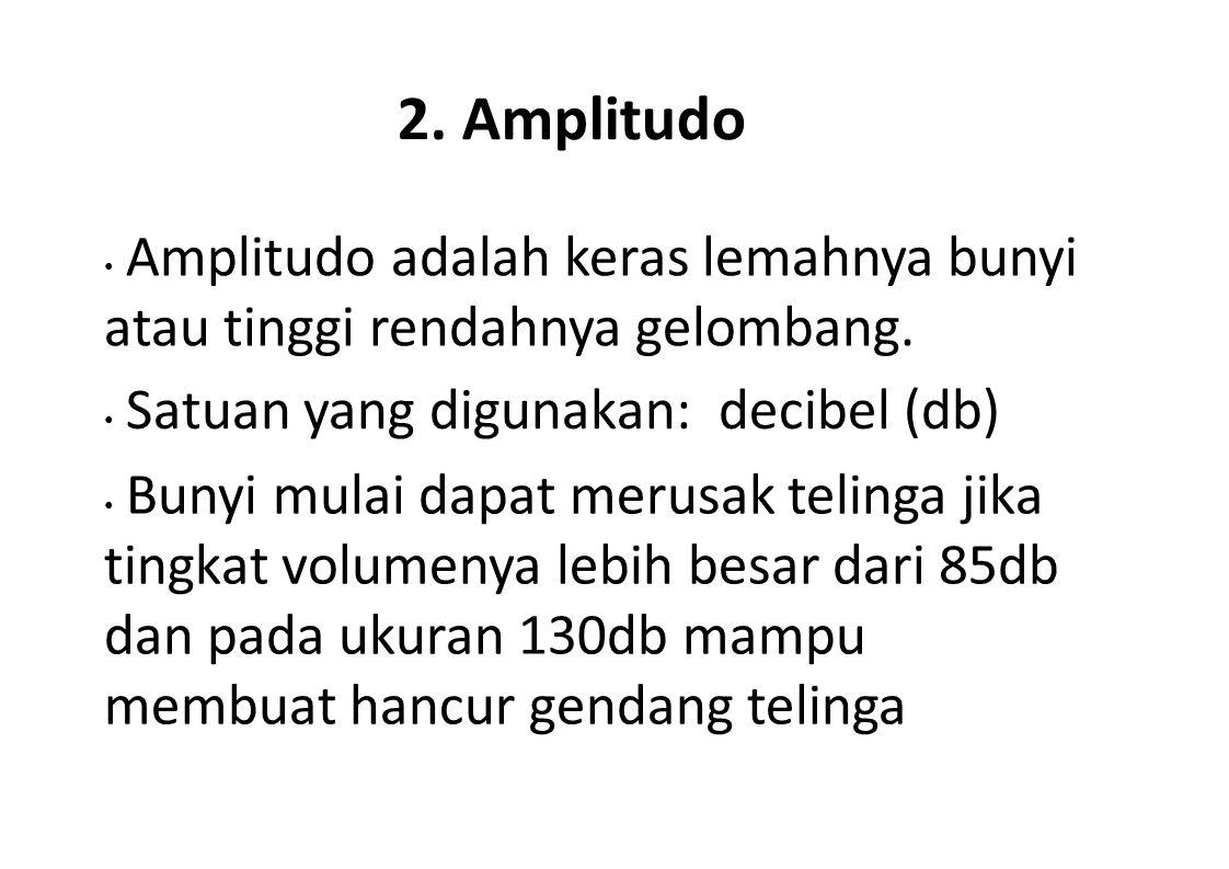 2. Amplitudo • Amplitudo adalah keras lemahnya bunyi atau tinggi rendahnya gelombang. • Satuan yang digunakan: decibel (db)