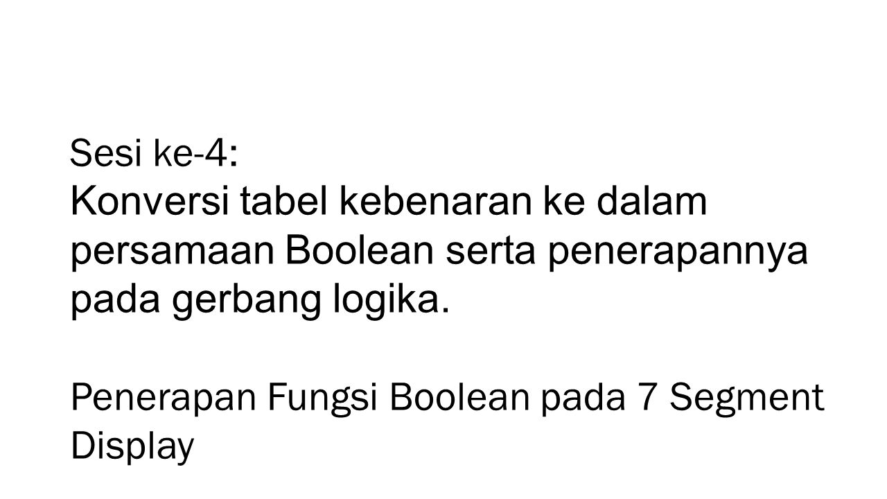 Sesi ke-4: Konversi tabel kebenaran ke dalam persamaan Boolean serta penerapannya pada gerbang logika.