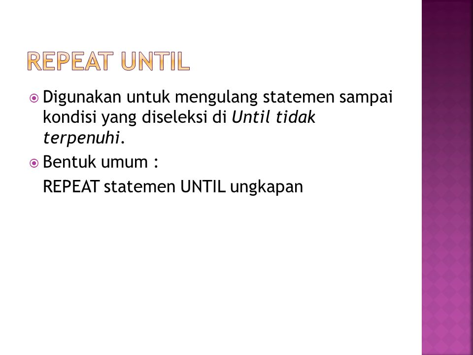 REPEAT UNTIL Digunakan untuk mengulang statemen sampai kondisi yang diseleksi di Until tidak terpenuhi.