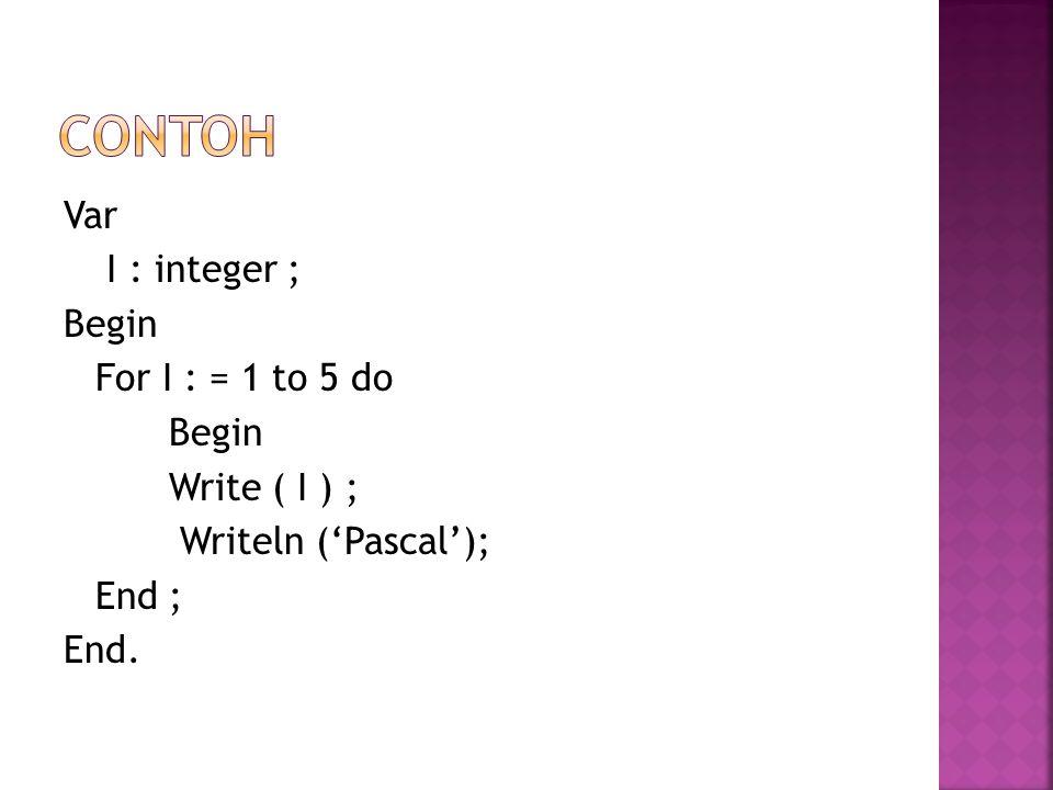contoh Var I : integer ; Begin For I : = 1 to 5 do Write ( I ) ; Writeln ('Pascal'); End ; End.