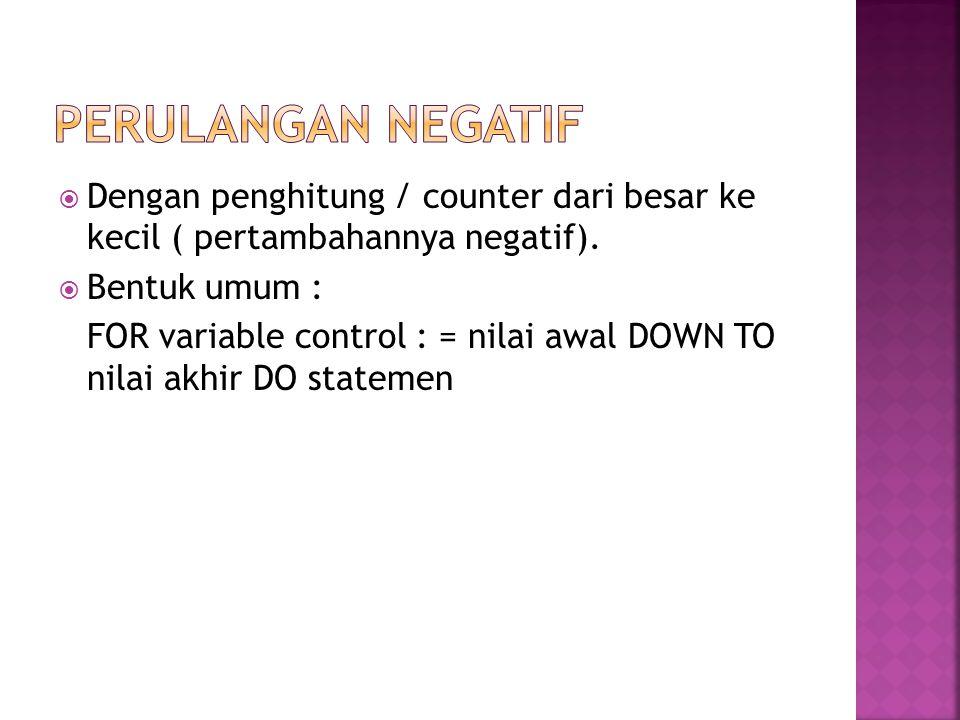 Perulangan Negatif Dengan penghitung / counter dari besar ke kecil ( pertambahannya negatif). Bentuk umum :