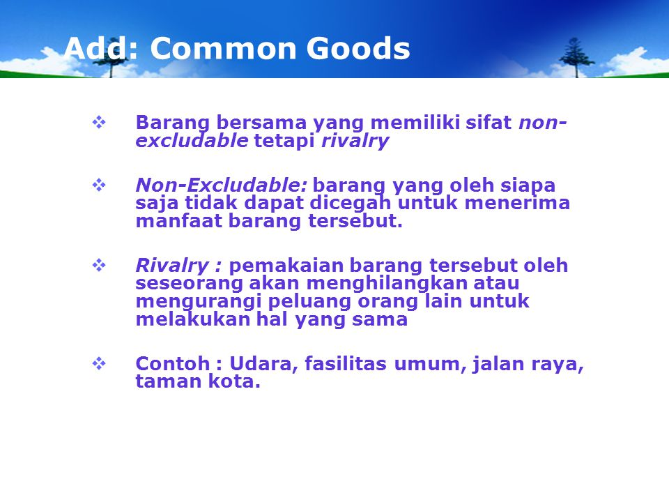 Add: Common Goods Barang bersama yang memiliki sifat non-excludable tetapi rivalry.