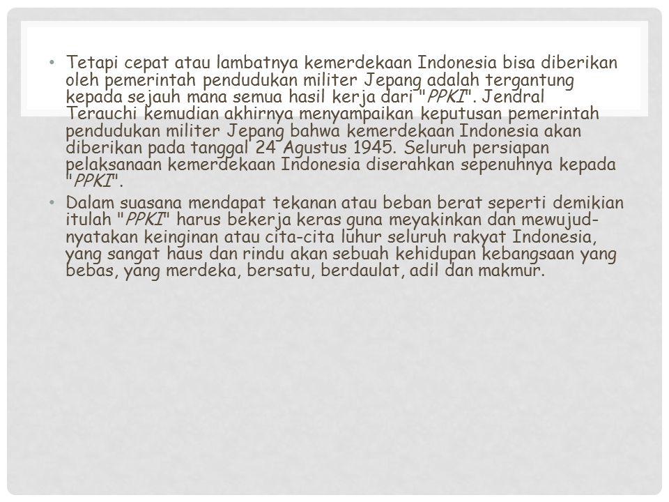 Tetapi cepat atau lambatnya kemerdekaan Indonesia bisa diberikan oleh pemerintah pendudukan militer Jepang adalah tergantung kepada sejauh mana semua hasil kerja dari PPKI . Jendral Terauchi kemudian akhirnya menyampaikan keputusan pemerintah pendudukan militer Jepang bahwa kemerdekaan Indonesia akan diberikan pada tanggal 24 Agustus 1945. Seluruh persiapan pelaksanaan kemerdekaan Indonesia diserahkan sepenuhnya kepada PPKI .