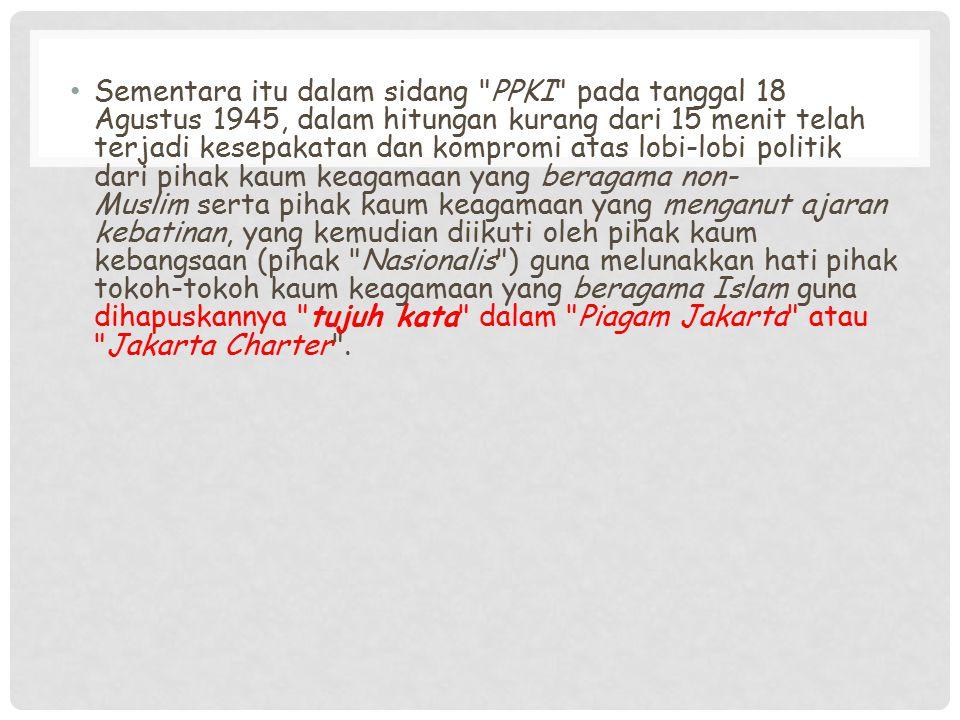 Sementara itu dalam sidang PPKI pada tanggal 18 Agustus 1945, dalam hitungan kurang dari 15 menit telah terjadi kesepakatan dan kompromi atas lobi-lobi politik dari pihak kaum keagamaan yang beragama non-Muslim serta pihak kaum keagamaan yang menganut ajaran kebatinan, yang kemudian diikuti oleh pihak kaum kebangsaan (pihak Nasionalis ) guna melunakkan hati pihak tokoh-tokoh kaum keagamaan yang beragama Islam guna dihapuskannya tujuh kata dalam Piagam Jakarta atau Jakarta Charter .