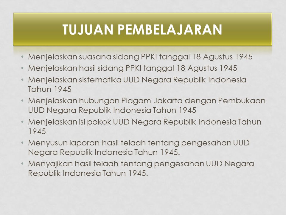Tujuan Pembelajaran Menjelaskan suasana sidang PPKI tanggal 18 Agustus 1945. Menjelaskan hasil sidang PPKI tanggal 18 Agustus 1945.