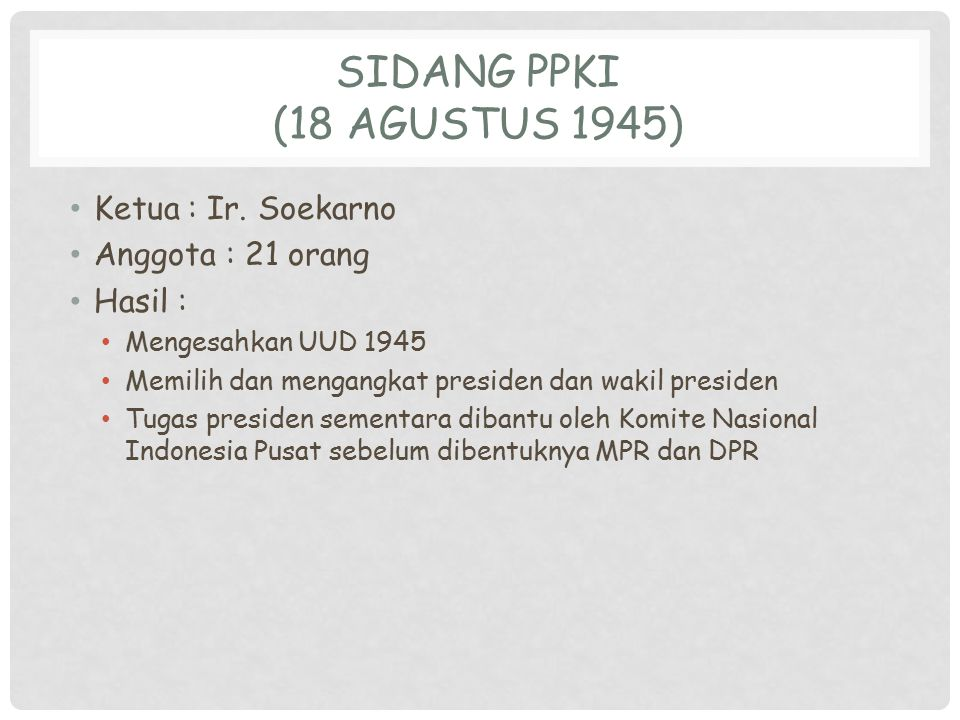 Sidang PPKI (18 Agustus 1945) Ketua : Ir. Soekarno Anggota : 21 orang