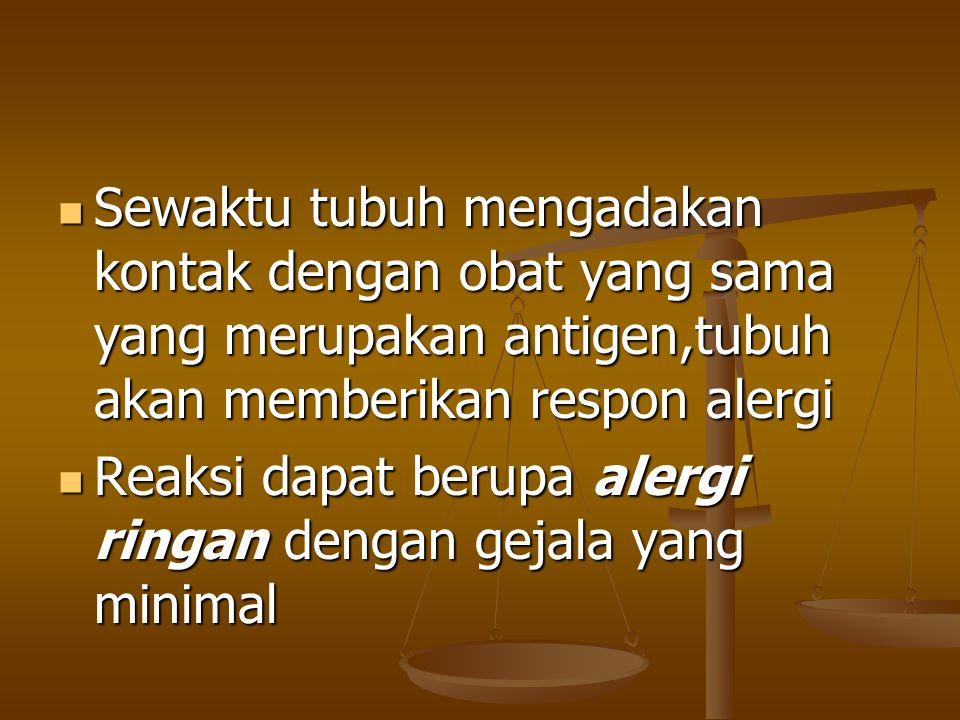Sewaktu tubuh mengadakan kontak dengan obat yang sama yang merupakan antigen,tubuh akan memberikan respon alergi