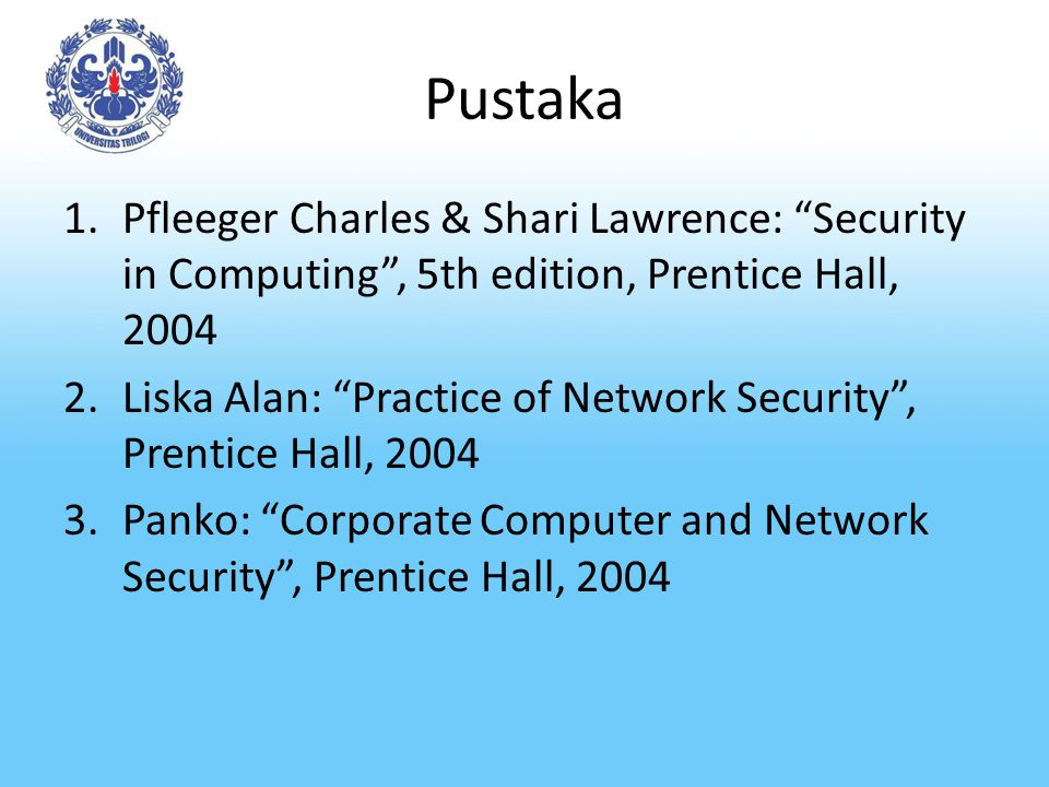 Pustaka Pfleeger Charles & Shari Lawrence: Security in Computing , 5th edition, Prentice Hall, 2004.