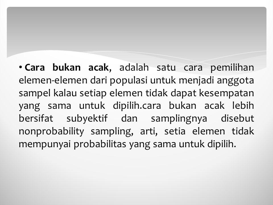 Cara bukan acak, adalah satu cara pemilihan elemen-elemen dari populasi untuk menjadi anggota sampel kalau setiap elemen tidak dapat kesempatan yang sama untuk dipilih.cara bukan acak lebih bersifat subyektif dan samplingnya disebut nonprobability sampling, arti, setia elemen tidak mempunyai probabilitas yang sama untuk dipilih.