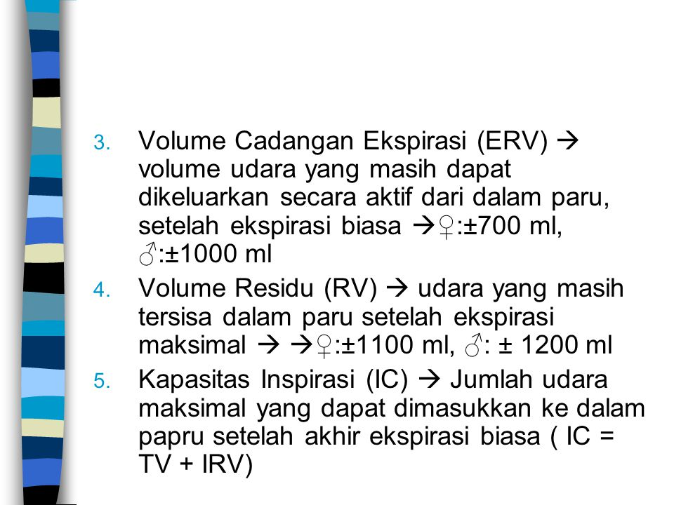 Volume Cadangan Ekspirasi (ERV)  volume udara yang masih dapat dikeluarkan secara aktif dari dalam paru, setelah ekspirasi biasa ♀:±700 ml, ♂:±1000 ml