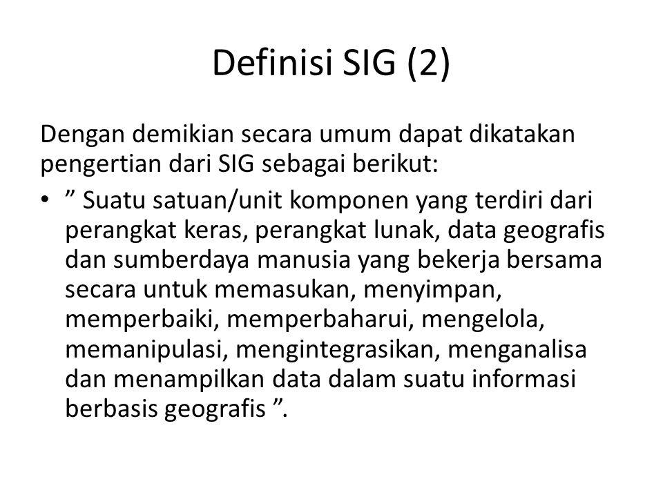 Definisi SIG (2) Dengan demikian secara umum dapat dikatakan pengertian dari SIG sebagai berikut: