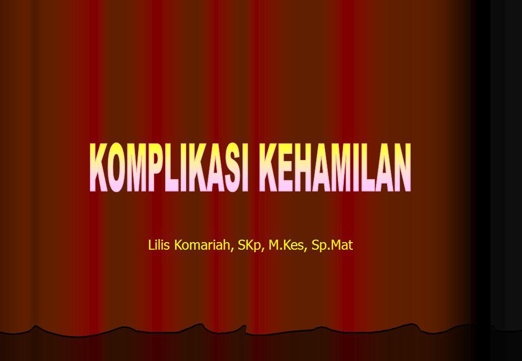 KOMPLIKASI KEHAMILAN Lilis Komariah, SKp, M.Kes, Sp.Mat