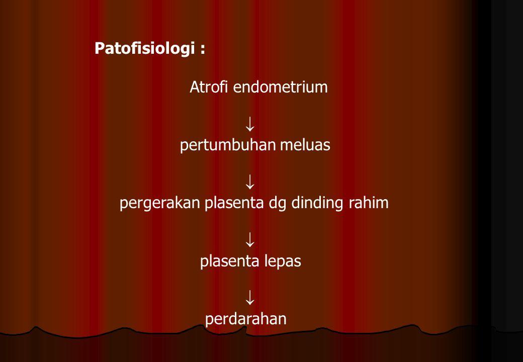 Patofisiologi : Atrofi endometrium.  pertumbuhan meluas. pergerakan plasenta dg dinding rahim. plasenta lepas.