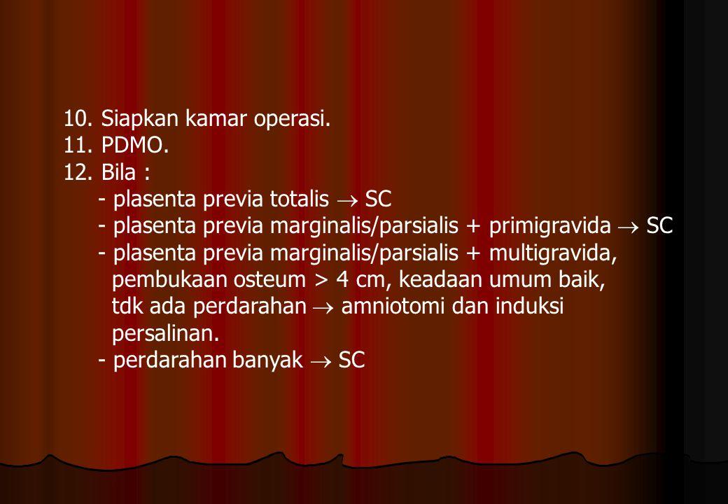 10. Siapkan kamar operasi. 11. PDMO. 12. Bila : - plasenta previa totalis  SC. - plasenta previa marginalis/parsialis + primigravida  SC.