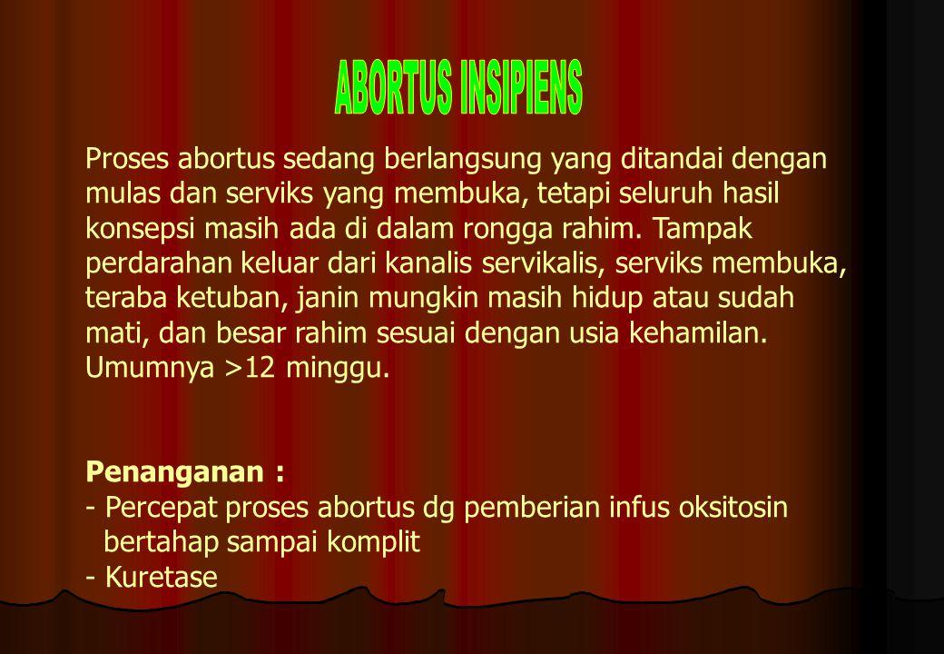 ABORTUS INSIPIENS Proses abortus sedang berlangsung yang ditandai dengan. mulas dan serviks yang membuka, tetapi seluruh hasil.