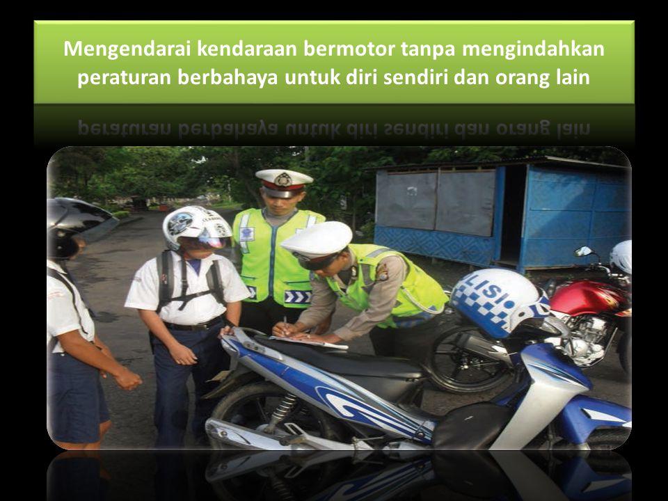 Mengendarai kendaraan bermotor tanpa mengindahkan peraturan berbahaya untuk diri sendiri dan orang lain