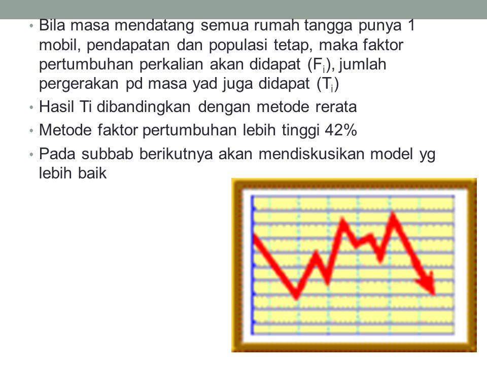 Bila masa mendatang semua rumah tangga punya 1 mobil, pendapatan dan populasi tetap, maka faktor pertumbuhan perkalian akan didapat (Fi), jumlah pergerakan pd masa yad juga didapat (Ti)