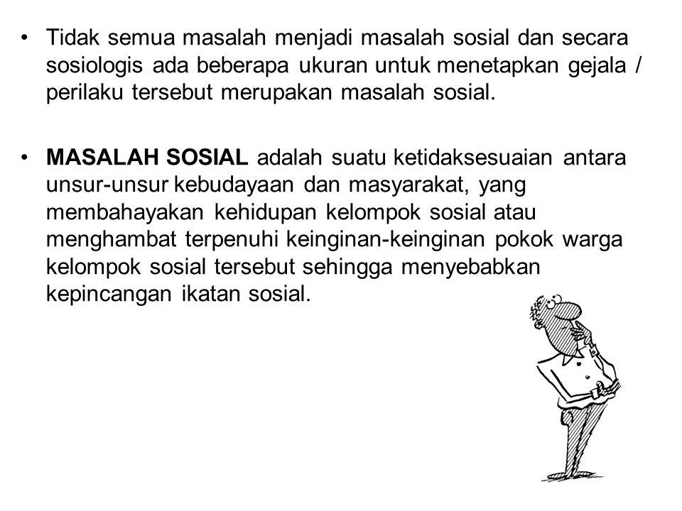Tidak semua masalah menjadi masalah sosial dan secara sosiologis ada beberapa ukuran untuk menetapkan gejala / perilaku tersebut merupakan masalah sosial.
