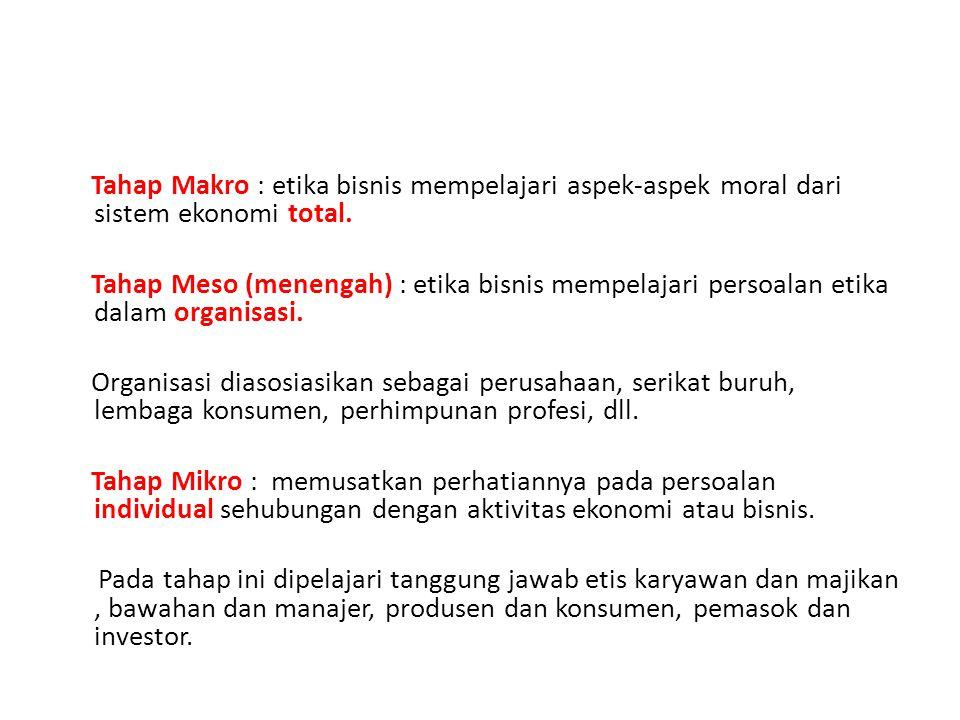 Tahap Makro : etika bisnis mempelajari aspek-aspek moral dari sistem ekonomi total.