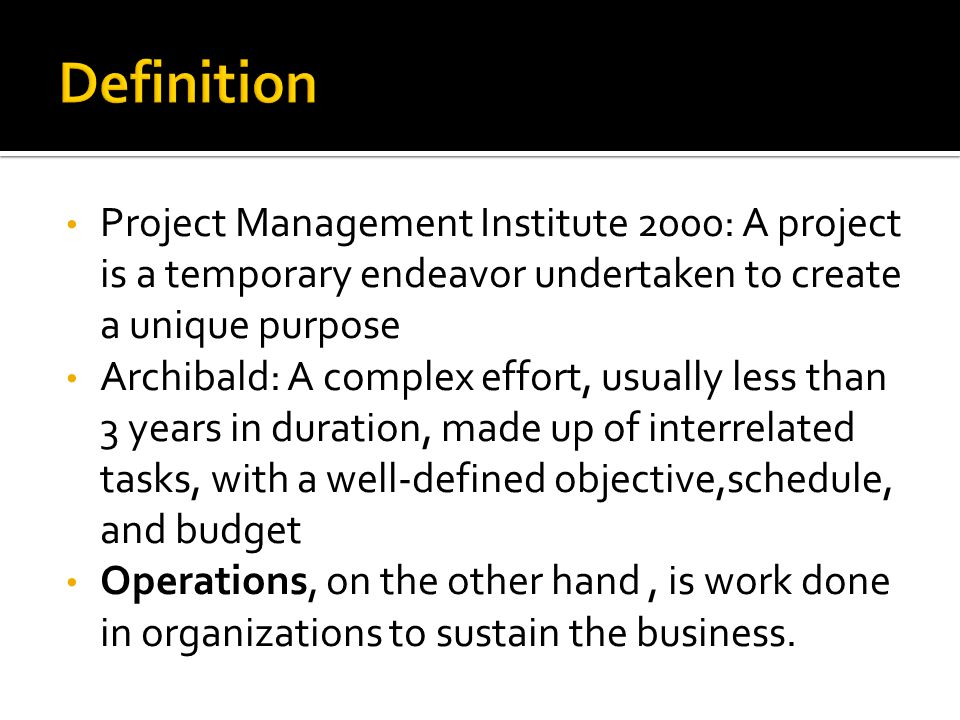 Definition Project Management Institute 2000: A project is a temporary endeavor undertaken to create a unique purpose.