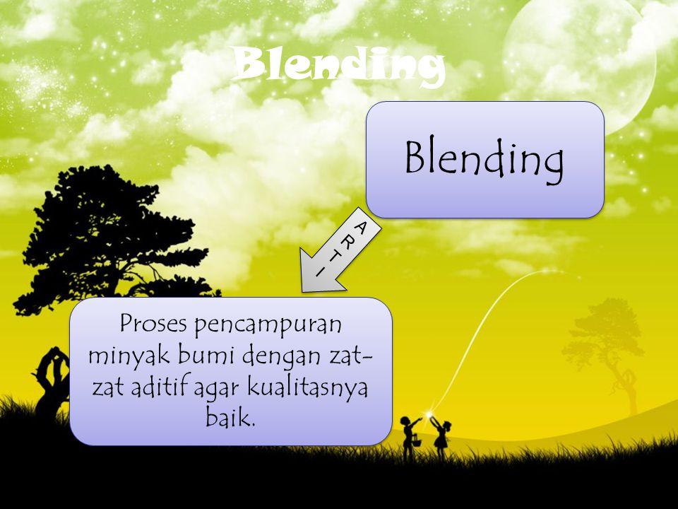 Blending Blending ART I Proses pencampuran minyak bumi dengan zat-zat aditif agar kualitasnya baik.