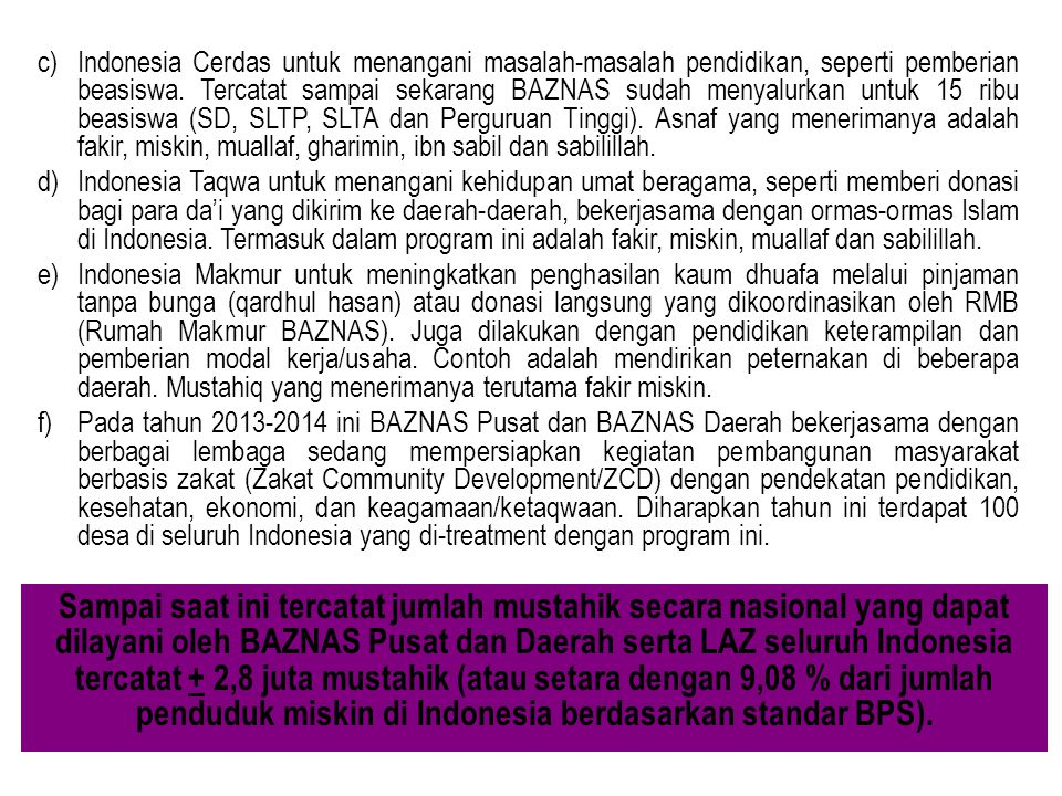 Indonesia Cerdas untuk menangani masalah-masalah pendidikan, seperti pemberian beasiswa. Tercatat sampai sekarang BAZNAS sudah menyalurkan untuk 15 ribu beasiswa (SD, SLTP, SLTA dan Perguruan Tinggi). Asnaf yang menerimanya adalah fakir, miskin, muallaf, gharimin, ibn sabil dan sabilillah.