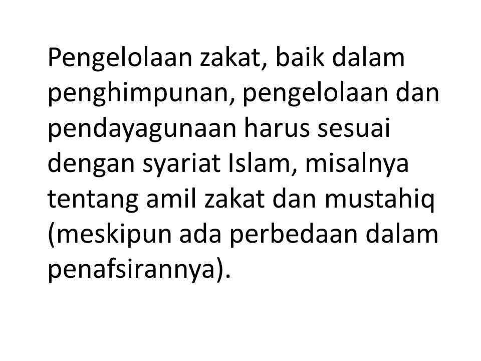 Pengelolaan zakat, baik dalam penghimpunan, pengelolaan dan pendayagunaan harus sesuai dengan syariat Islam, misalnya tentang amil zakat dan mustahiq (meskipun ada perbedaan dalam penafsirannya).