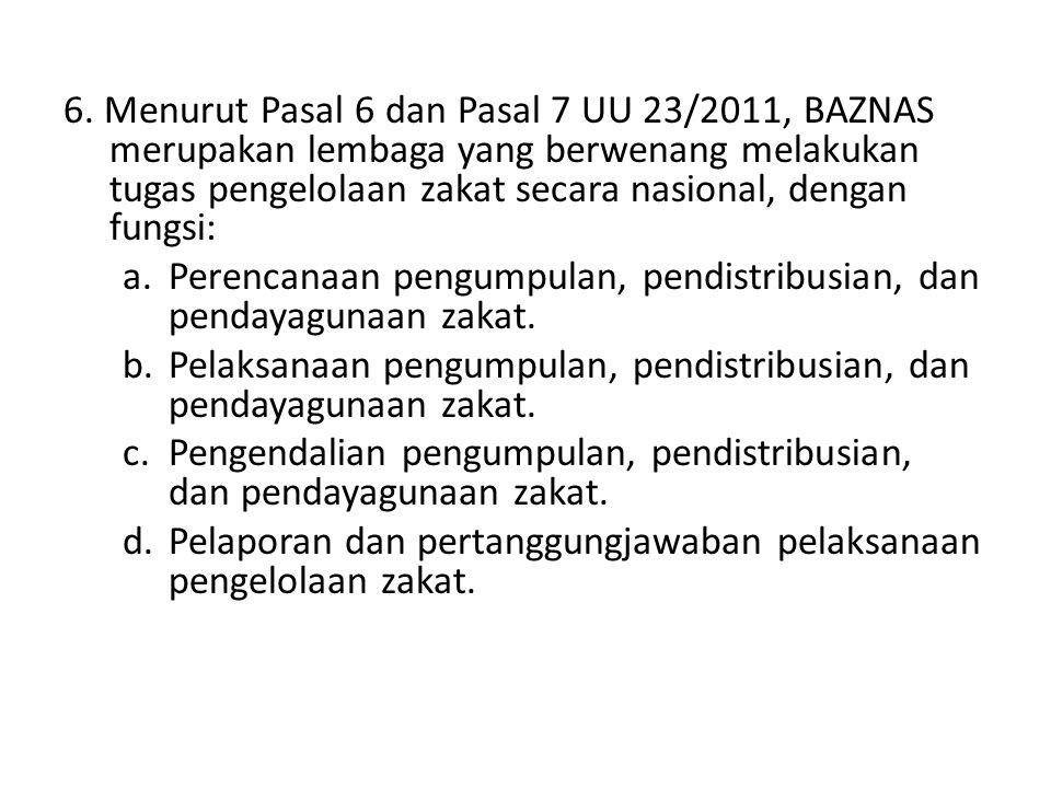 6. Menurut Pasal 6 dan Pasal 7 UU 23/2011, BAZNAS merupakan lembaga yang berwenang melakukan tugas pengelolaan zakat secara nasional, dengan fungsi: