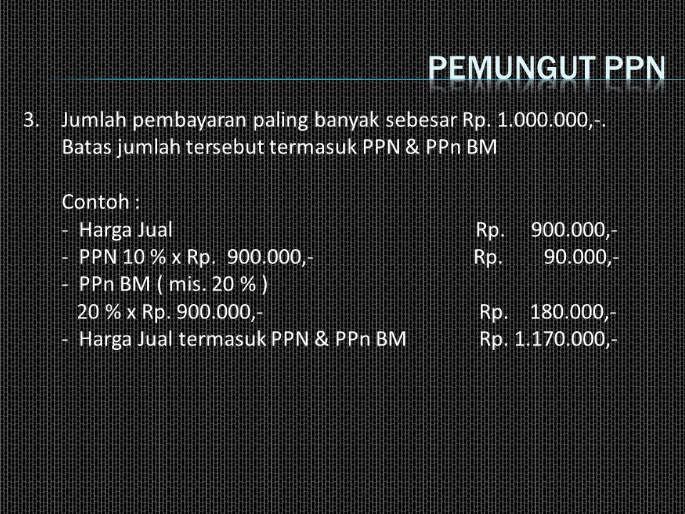 Pemungut ppn 3. Jumlah pembayaran paling banyak sebesar Rp. 1.000.000,-. Batas jumlah tersebut termasuk PPN & PPn BM.