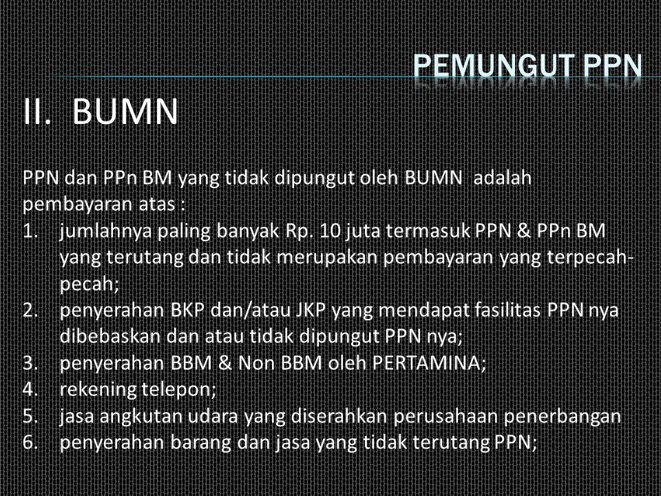 Pemungut ppn II. BUMN. PPN dan PPn BM yang tidak dipungut oleh BUMN adalah pembayaran atas :