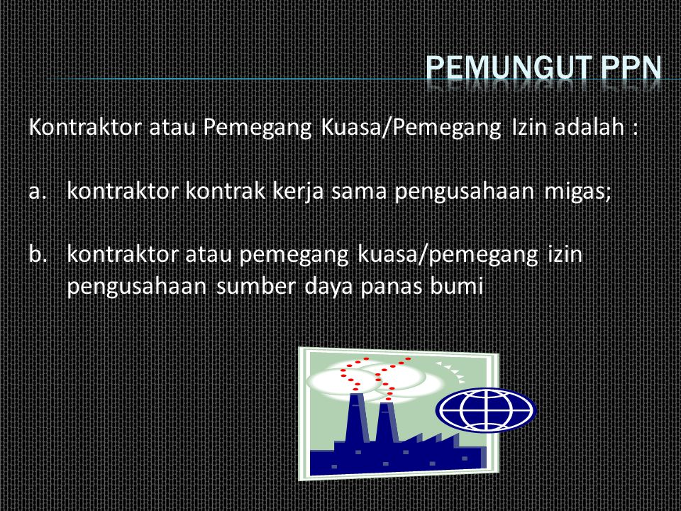 Pemungut ppn Kontraktor atau Pemegang Kuasa/Pemegang Izin adalah :