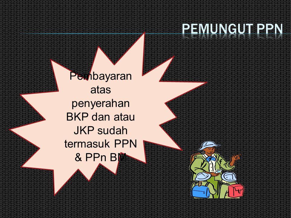Pemungut ppn Pembayaran atas penyerahan BKP dan atau JKP sudah termasuk PPN & PPn BM