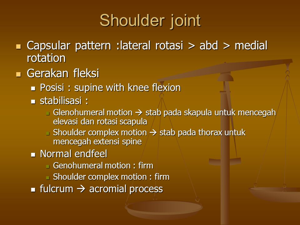 Shoulder joint Capsular pattern :lateral rotasi > abd > medial rotation. Gerakan fleksi. Posisi : supine with knee flexion.
