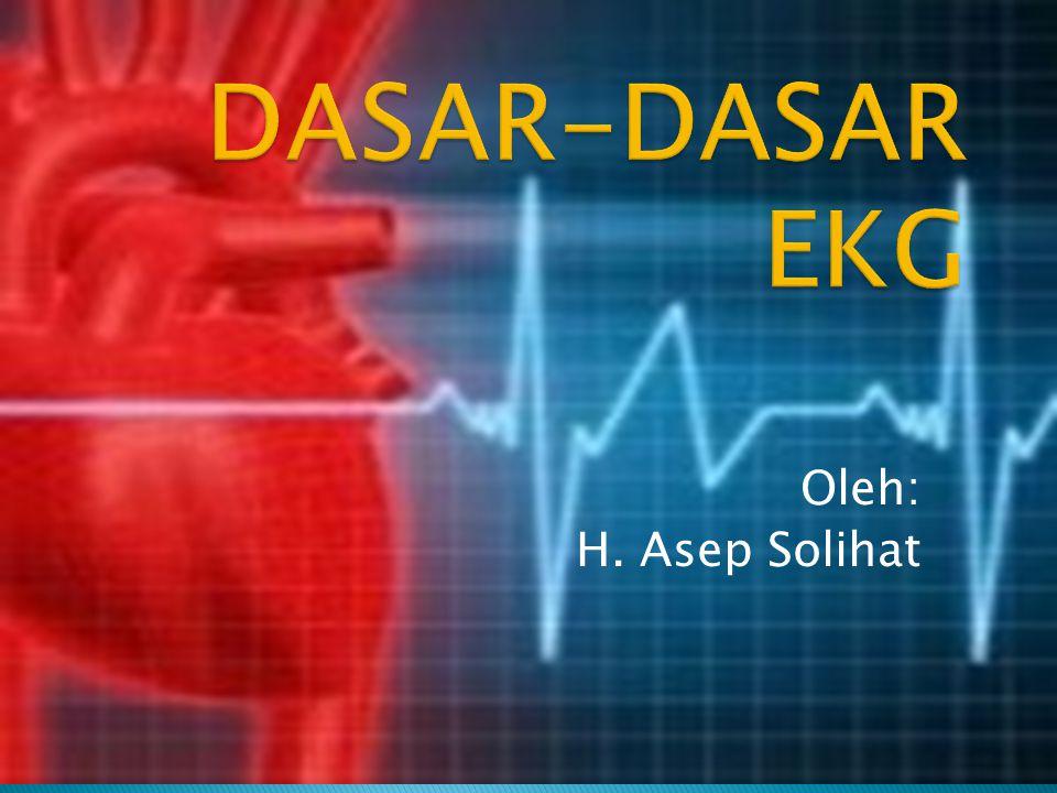 DASAR-DASAR EKG Oleh: H. Asep Solihat