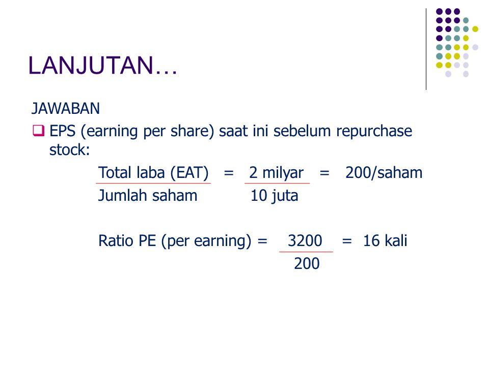 LANJUTAN… JAWABAN. EPS (earning per share) saat ini sebelum repurchase stock: Total laba (EAT) = 2 milyar = 200/saham.