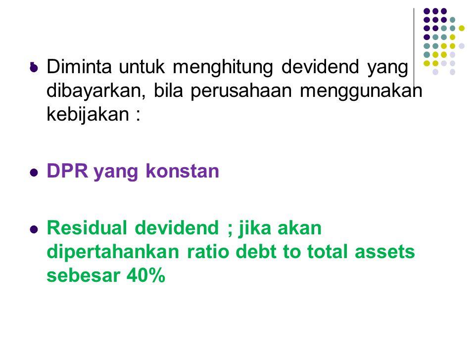 . Diminta untuk menghitung devidend yang dibayarkan, bila perusahaan menggunakan kebijakan : DPR yang konstan.