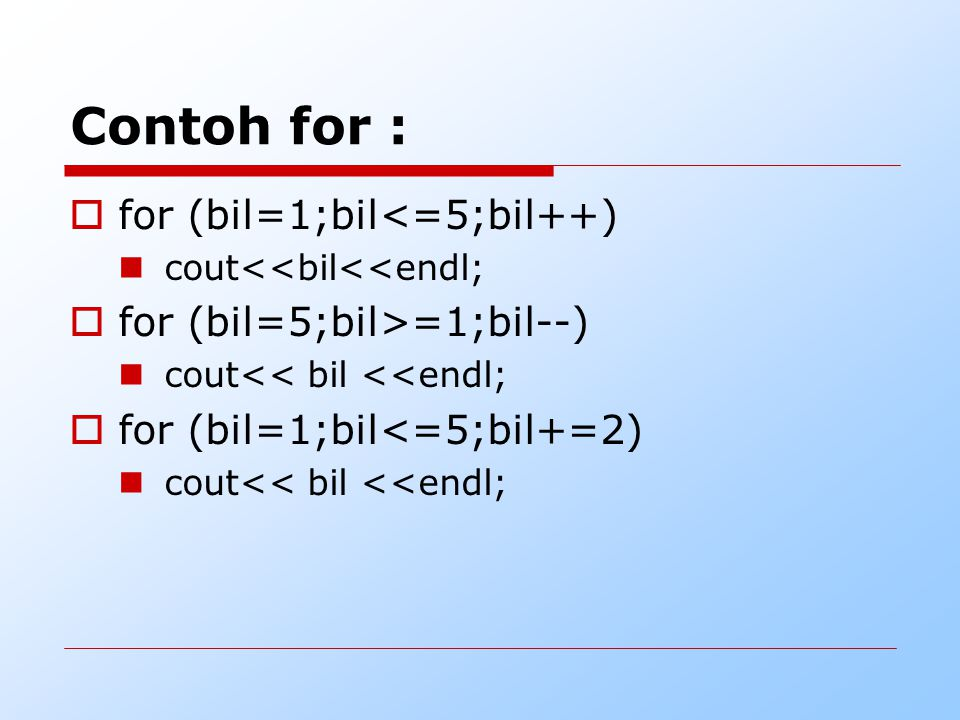 Contoh for : for (bil=1;bil<=5;bil++) for (bil=5;bil>=1;bil--)
