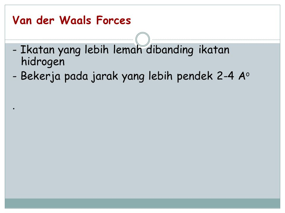 Van der Waals Forces - Ikatan yang lebih lemah dibanding ikatan hidrogen - Bekerja pada jarak yang lebih pendek 2-4 Ao .
