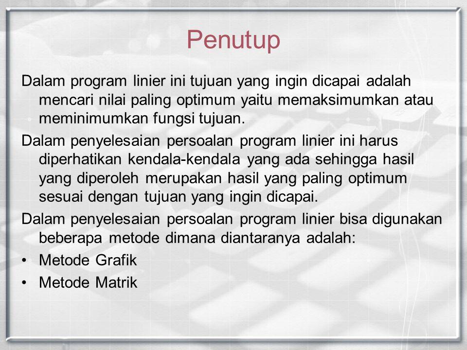 Penutup Dalam program linier ini tujuan yang ingin dicapai adalah mencari nilai paling optimum yaitu memaksimumkan atau meminimumkan fungsi tujuan.