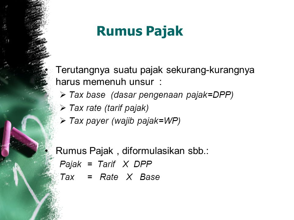 Rumus Pajak Terutangnya suatu pajak sekurang-kurangnya harus memenuh unsur : Tax base (dasar pengenaan pajak=DPP)