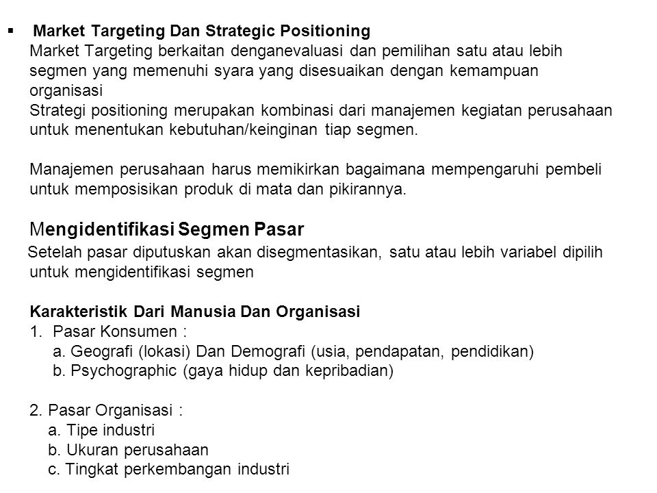 Market Targeting Dan Strategic Positioning Market Targeting berkaitan denganevaluasi dan pemilihan satu atau lebih segmen yang memenuhi syara yang disesuaikan dengan kemampuan organisasi Strategi positioning merupakan kombinasi dari manajemen kegiatan perusahaan untuk menentukan kebutuhan/keinginan tiap segmen.