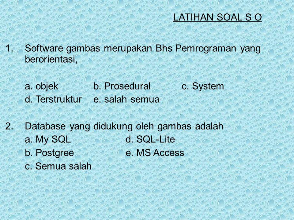 LATIHAN SOAL S O 1. Software gambas merupakan Bhs Pemrograman yang berorientasi, a. objek b. Prosedural c. System.