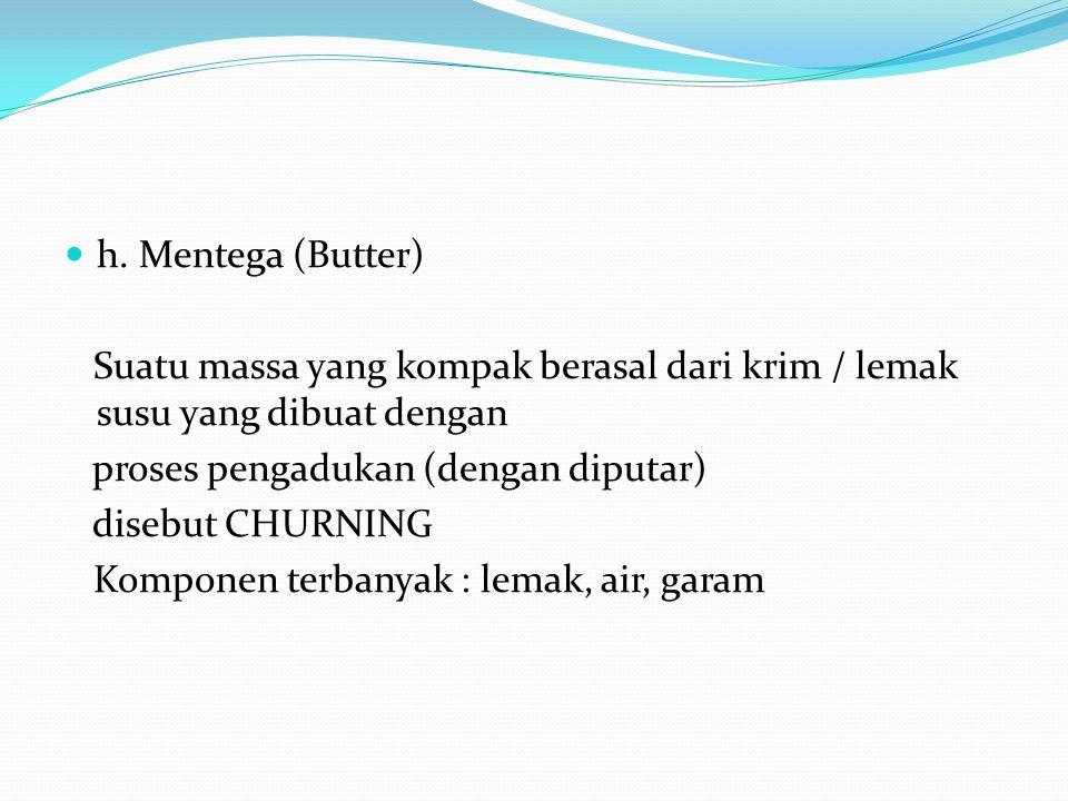 h. Mentega (Butter) Suatu massa yang kompak berasal dari krim / lemak susu yang dibuat dengan. proses pengadukan (dengan diputar)