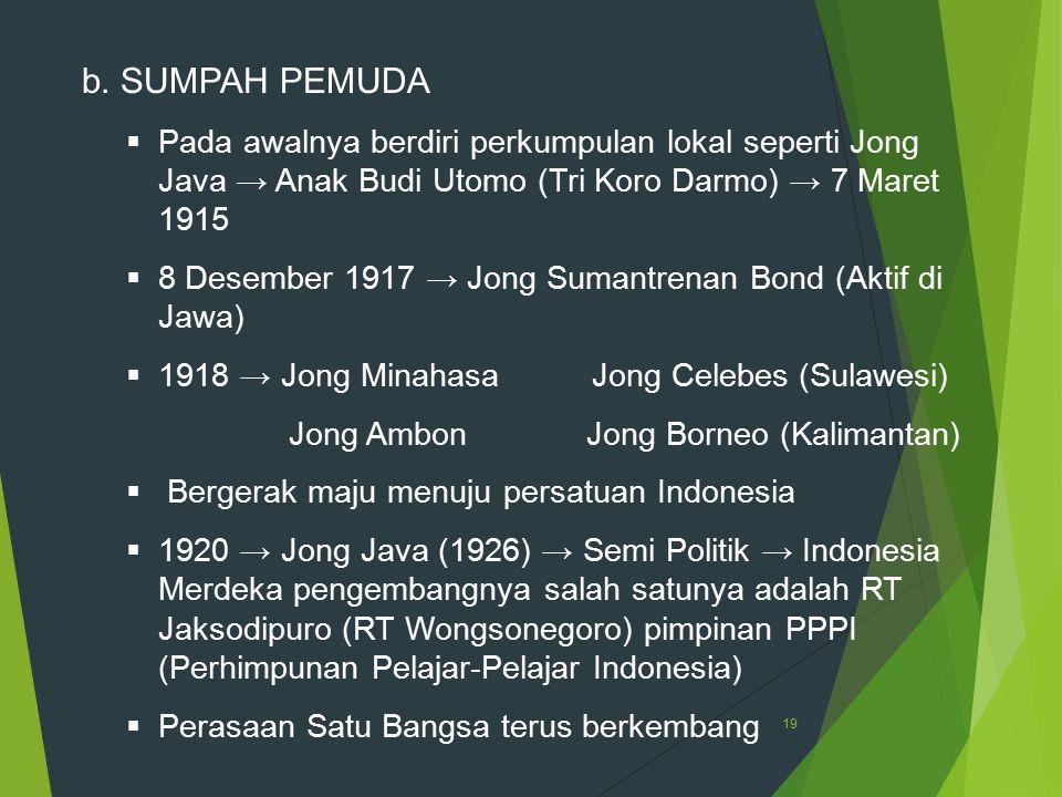 b. SUMPAH PEMUDA Pada awalnya berdiri perkumpulan lokal seperti Jong Java → Anak Budi Utomo (Tri Koro Darmo) → 7 Maret 1915.