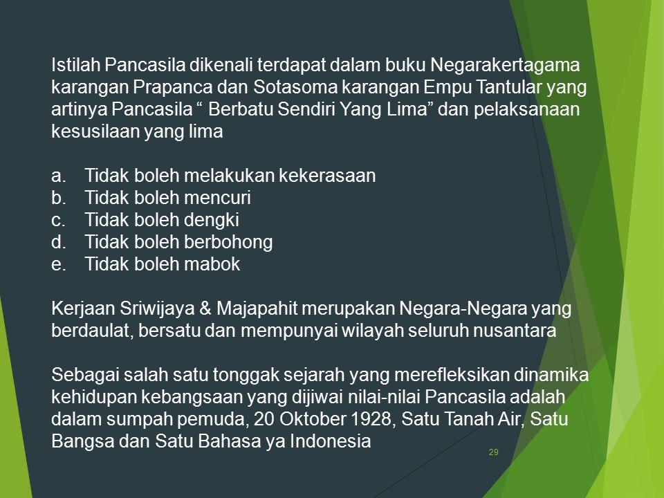 Istilah Pancasila dikenali terdapat dalam buku Negarakertagama karangan Prapanca dan Sotasoma karangan Empu Tantular yang artinya Pancasila Berbatu Sendiri Yang Lima dan pelaksanaan kesusilaan yang lima