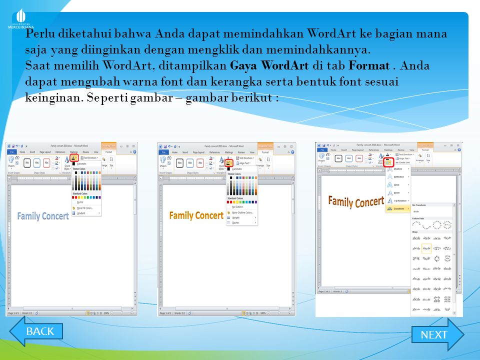 Perlu diketahui bahwa Anda dapat memindahkan WordArt ke bagian mana saja yang diinginkan dengan mengklik dan memindahkannya. Saat memilih WordArt, ditampilkan Gaya WordArt di tab Format . Anda dapat mengubah warna font dan kerangka serta bentuk font sesuai keinginan. Seperti gambar – gambar berikut :