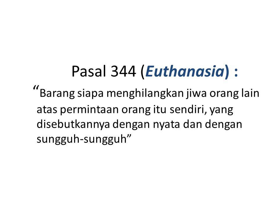 Pasal 344 (Euthanasia) : Barang siapa menghilangkan jiwa orang lain atas permintaan orang itu sendiri, yang disebutkannya dengan nyata dan dengan sungguh-sungguh