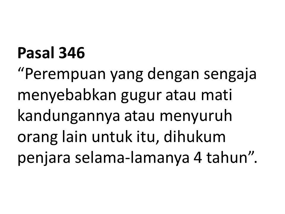 Pasal 346 Perempuan yang dengan sengaja menyebabkan gugur atau mati kandungannya atau menyuruh orang lain untuk itu, dihukum penjara selama-lamanya 4 tahun .