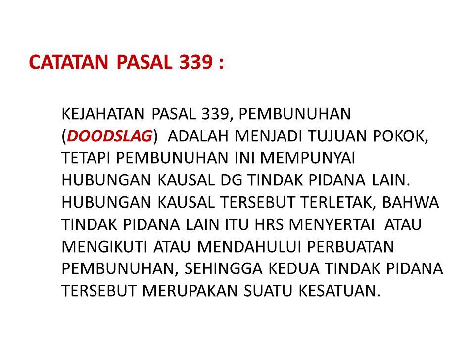 CATATAN PASAL 339 : KEJAHATAN PASAL 339, PEMBUNUHAN (DOODSLAG) ADALAH MENJADI TUJUAN POKOK, TETAPI PEMBUNUHAN INI MEMPUNYAI HUBUNGAN KAUSAL DG TINDAK PIDANA LAIN.