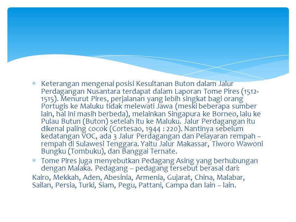 Keterangan mengenai posisi Kesultanan Buton dalam Jalur Perdagangan Nusantara terdapat dalam Laporan Tome Pires (1512-1515). Menurut Pires, perjalanan yang lebih singkat bagi orang Portugis ke Maluku tidak melewati Jawa (meski beberapa sumber lain, hal ini masih berbeda), melainkan Singapura ke Borneo, lalu ke Pulau Butun (Buton) setelah itu ke Maluku. Jalur Perdagangan itu dikenal paling cocok (Cortesao, 1944 : 220). Nantinya sebelum kedatangan VOC, ada 3 Jalur Perdagangan dan Pelayaran rempah – rempah di Sulawesi Tenggara. Yaitu Jalur Makassar, Tiworo Wawoni Bungku (Tombuku), dan Banggai Ternate.